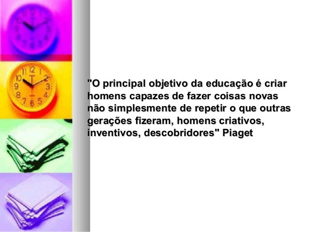 """""""O principal objetivo da educação é criar""""O principal objetivo da educação é criar homens capazes de fazer coisas novashom..."""