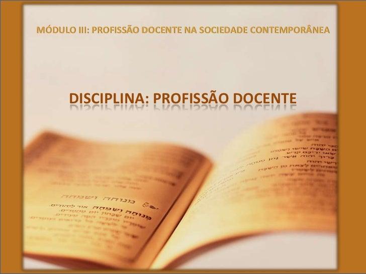MÓDULO III: PROFISSÃO DOCENTE NA SOCIEDADE CONTEMPORÂNEA<br />DISCIPLINA: PROFISSÃO DOCENTE<br />