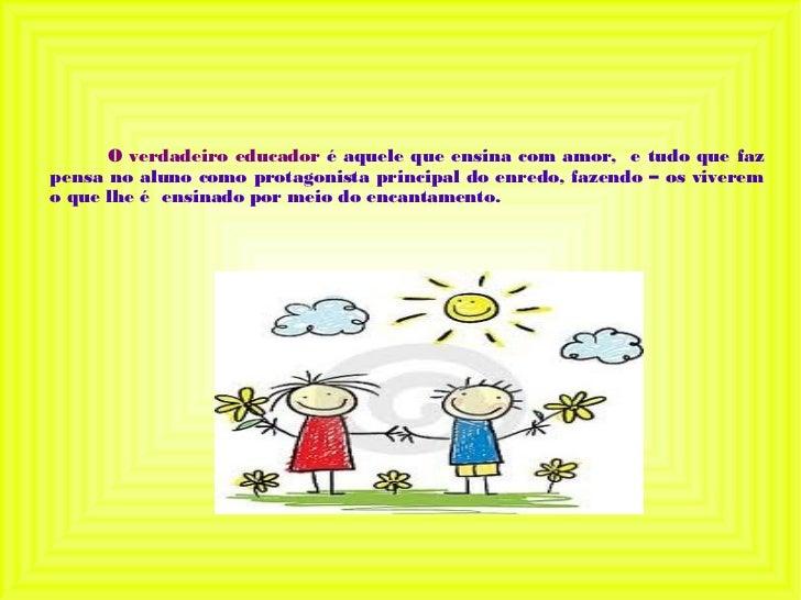 O verdadeiro educador é aquele que ensina com amor, e tudo que fazpensa no aluno como protagonista principal do enredo, fa...