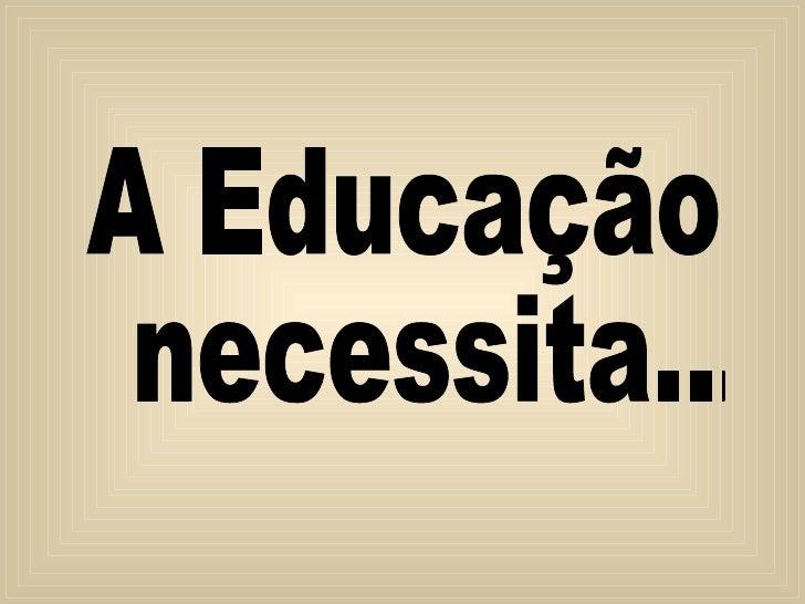 A Educação necessita...