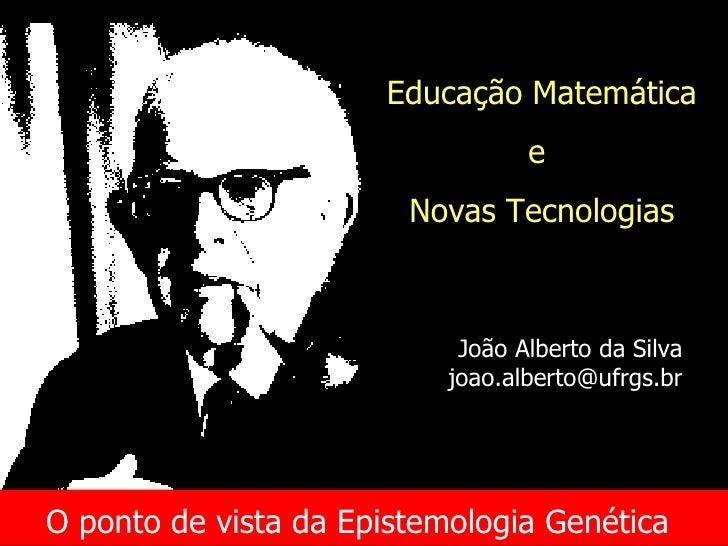 O ponto de vista da Epistemologia Genética   Educação Matemática e  Novas Tecnologias João Alberto da Silva [email_address]