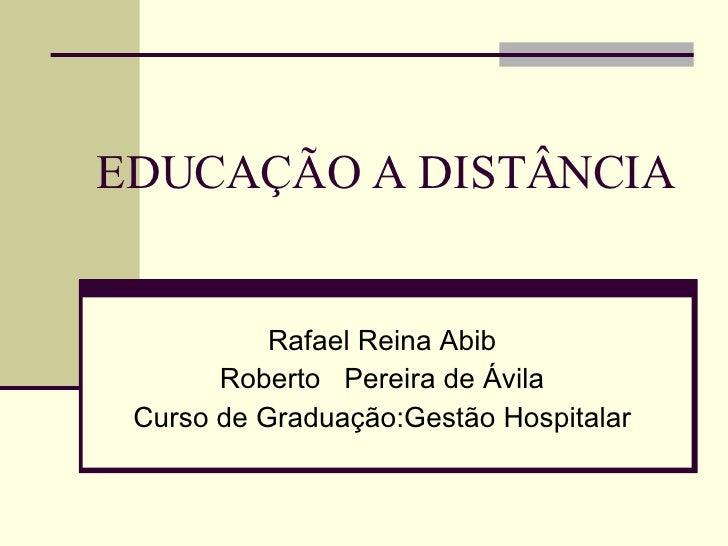 EDUCAÇÃO A DISTÂNCIA Rafael Reina Abib Roberto  Pereira de Ávila Curso de Graduação:Gestão Hospitalar