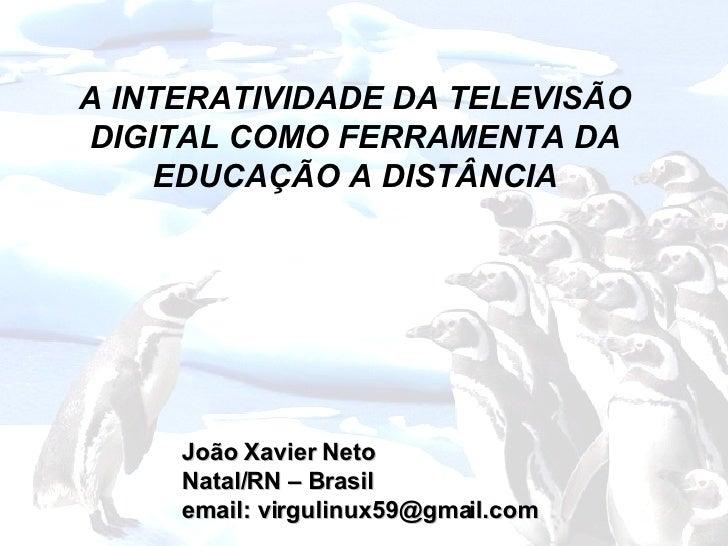 João Xavier Neto Natal/RN – Brasil email: virgulinux59@gmail.com A INTERATIVIDADE DA TELEVISÃO DIGITAL COMO FERRAMENTA DA ...