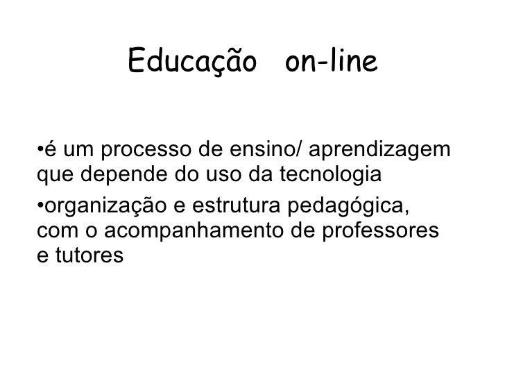 Educação  on-line <ul><li>é um processo de ensino/ aprendizagem que depende do uso da tecnologia </li></ul><ul><li>organiz...