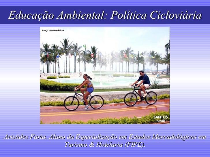 Educação Ambiental: Política Cicloviária Aristides Faria. Aluno da Especialização em Estudos Mercadológicos em Turismo & H...