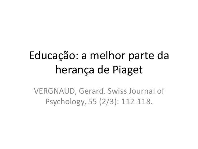 Educação: a melhor parte da herança de Piaget VERGNAUD, Gerard. Swiss Journal of Psychology, 55 (2/3): 112-118.