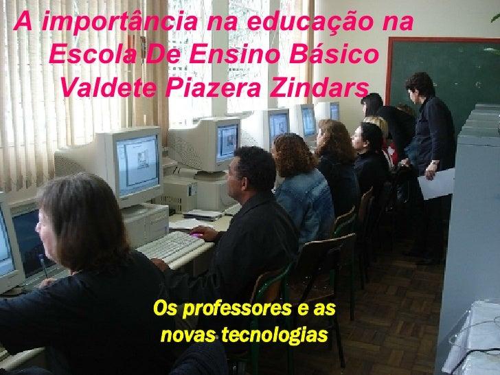 A importância na educação na Escola De Ensino Básico Valdete Piazera Zindars Os professores e as novas tecnologias