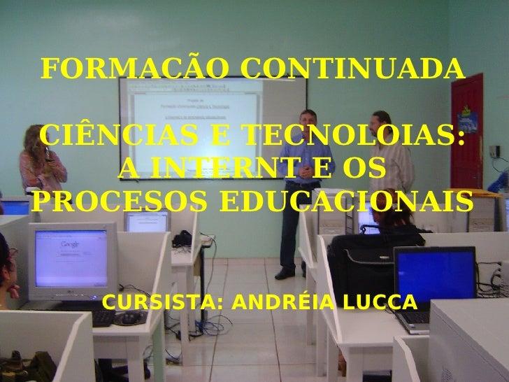 FORMACÃO CONTINUADA CIÊNCIAS E TECNOLOIAS: A INTERNT E OS PROCESOS EDUCACIONAIS <ul><ul><li>CURSISTA: ANDRÉIA LUCCA </li><...