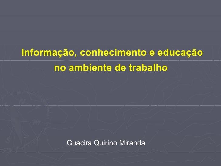Informação, conhecimento e educação no ambiente de trabalho  Guacira Quirino Miranda