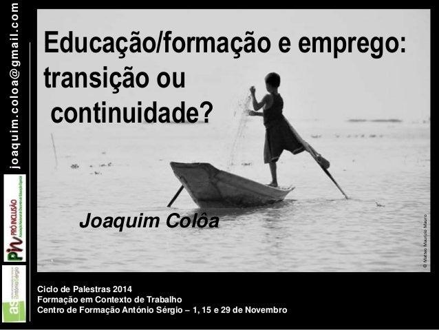 joaquim.coloa@gmai l .com  Educação/formação e emprego:  transição ou  continuidade?  Joaquim Colôa  Ciclo de Palestras 20...