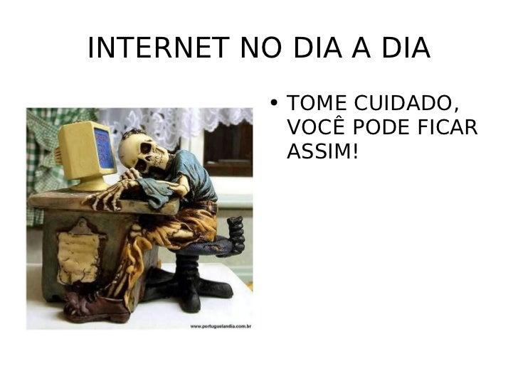 INTERNET NO DIA A DIA <ul><li>TOME CUIDADO, VOCÊ PODE FICAR ASSIM! </li></ul>
