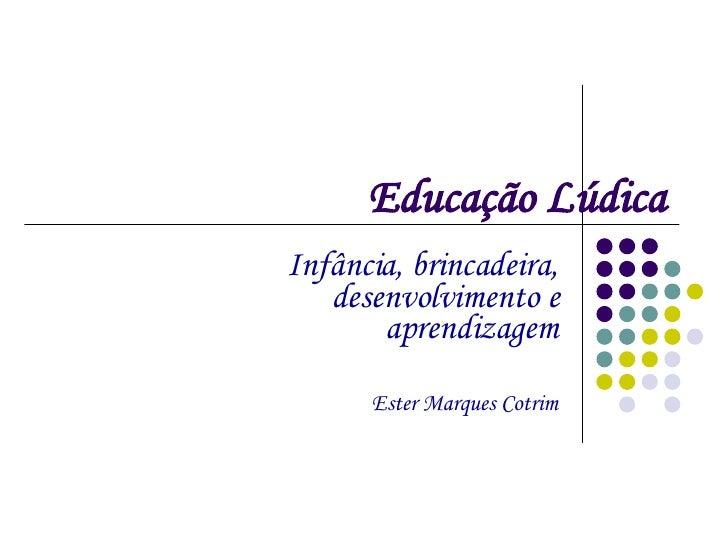 Educação Lúdica Infância, brincadeira, desenvolvimento e aprendizagem Ester Marques Cotrim