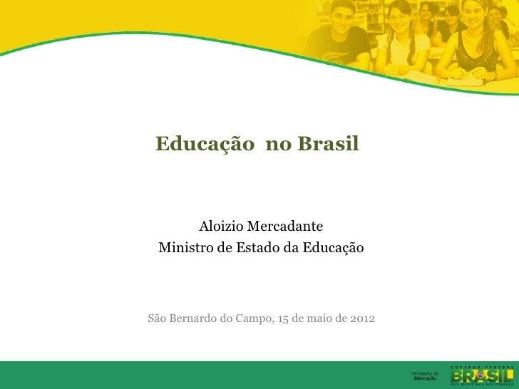 Educação no Brasil       Aloizio Mercadante Ministro de Estado da EducaçãoSão Bernardo do Campo, 15 de maio de 2012
