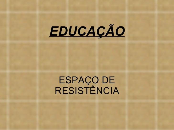 EDUCAÇÃO ESPAÇO DE RESISTÊNCIA
