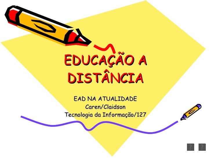 EDUCAÇÃO A DISTÂNCIA EAD NA ATUALIDADE Caren/Claidson Tecnologia da Informação/127