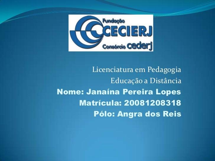 Licenciatura em Pedagogia<br />Educação a Distância <br />Nome: Janaína Pereira Lopes<br />Matrícula: 20081208318<br />Pól...