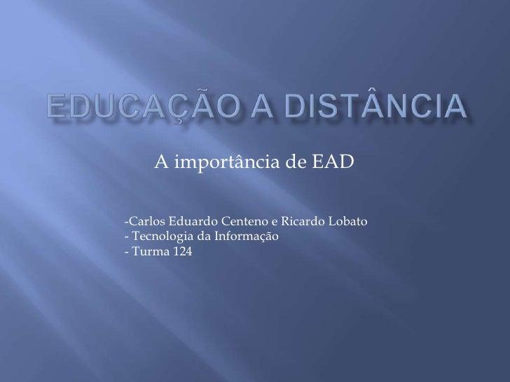 A importância de EAD  -Carlos Eduardo Centeno e Ricardo Lobato - Tecnologia da Informação - Turma 124