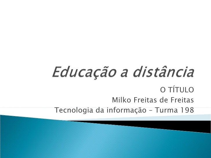 O TÍTULO Milko Freitas de Freitas Tecnologia da informação – Turma 198