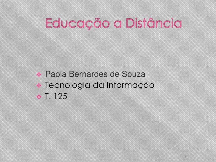 Educação a Distância<br />1<br /><ul><li>Paola Bernardes de Souza