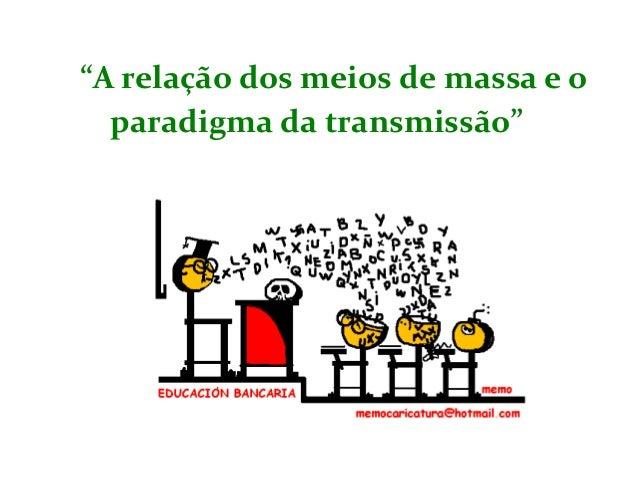 """""""A relação dos meios de massa e o paradigma da transmissão"""""""