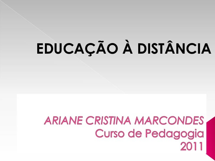 EDUCAÇÃOÀ DISTÂNCIA<br />ARIANECRISTINA MARCONDES            Curso de Pedagogia2011<br />