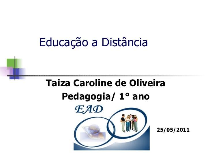 Educação a Distância Taiza Caroline de Oliveira Pedagogia/ 1° ano 25/05/2011