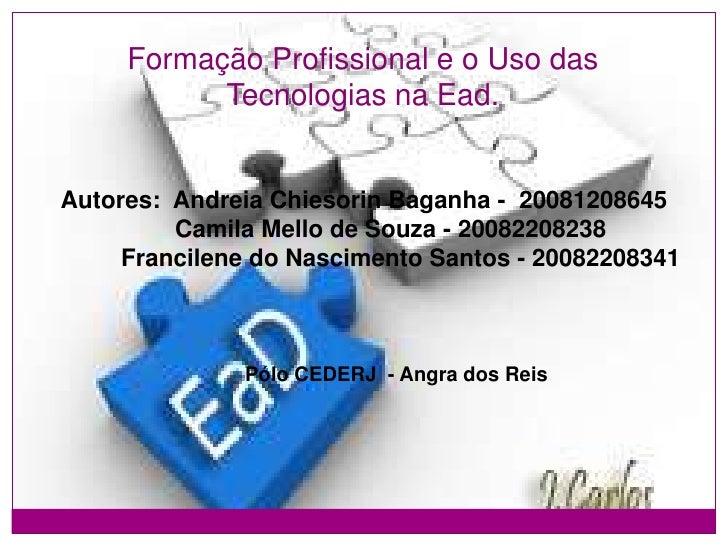 Formação Profissional e o Uso das Tecnologias na Ead.<br />Autores:AndreiaChiesorinBaganha - 20081208645 <br />        ...