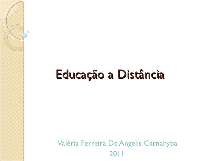 Educação a Distância  Valéria Ferreira De Angelis Carnahyba  2011