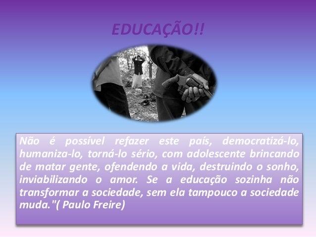 EDUCAÇÃO!! Não é possível refazer este país, democratizá-lo, humaniza-lo, torná-lo sério, com adolescente brincando de mat...