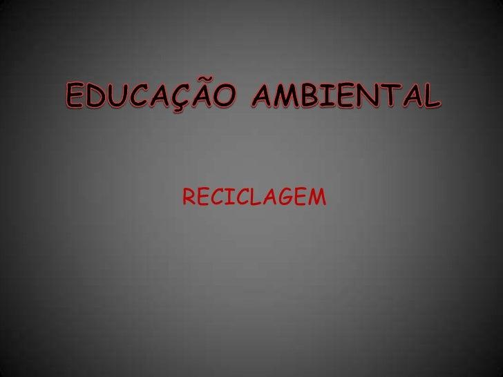 EDUCAÇÃO AMBIENTAL <br />RECICLAGEM<br />
