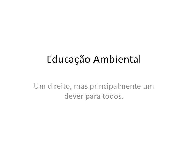 Educação Ambiental<br />Um direito, mas principalmente um dever para todos.<br />