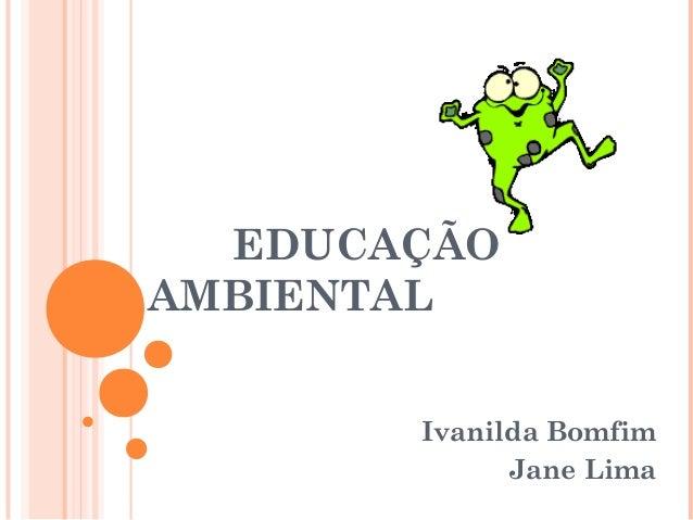 EDUCAÇÃO AMBIENTAL Ivanilda Bomfim Jane Lima