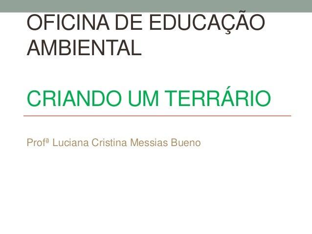 OFICINA DE EDUCAÇÃO AMBIENTAL CRIANDO UM TERRÁRIO Profª Luciana Cristina Messias Bueno