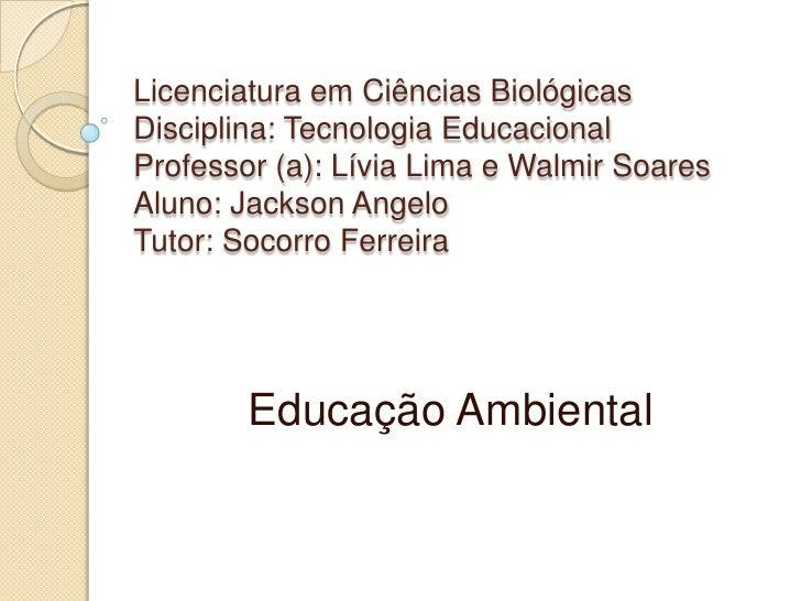 Licenciatura em Ciências BiológicasDisciplina: Tecnologia EducacionalProfessor (a): Lívia Lima e Walmir SoaresAluno: Jacks...