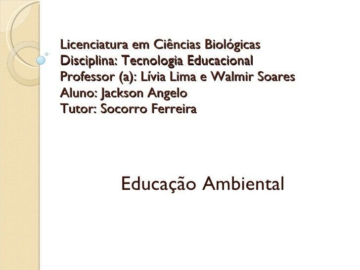 Licenciatura em Ciências Biológicas Disciplina: Tecnologia Educacional Professor (a): Lívia Lima e Walmir Soares Aluno: Ja...
