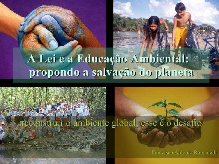 A Lei e a Educação Ambiental:  propondo a salvação do planeta reconstruir o ambiente global, esse é o desafio Francisco An...