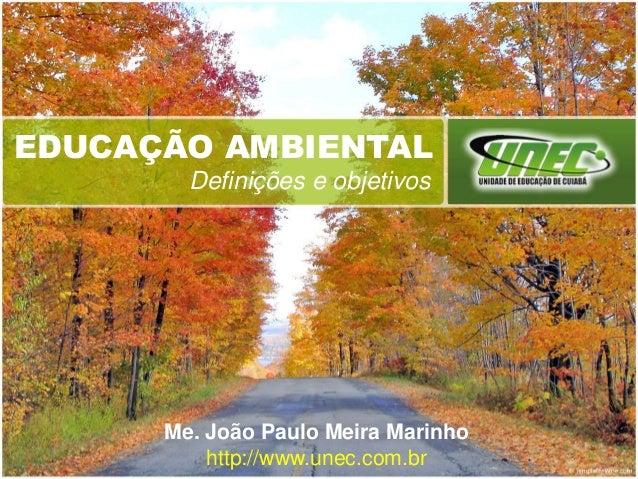 EDUCAÇÃO AMBIENTAL Definições e objetivos Me. João Paulo Meira Marinho http://www.unec.com.br
