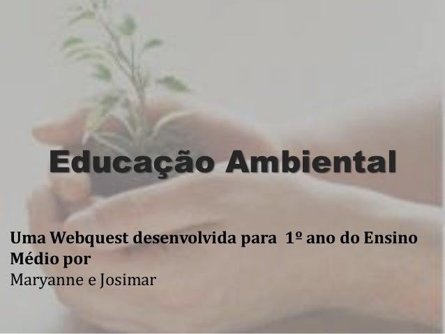Educação Ambiental Uma Webquest desenvolvida para 1º ano do Ensino Médio por Maryanne e Josimar