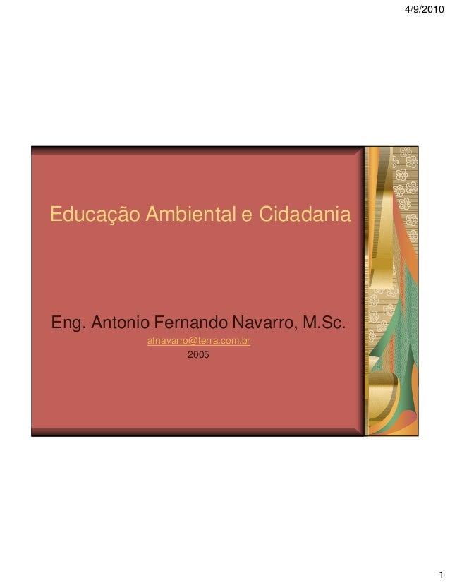 4/9/2010  Educação Ambiental e Cidadania  Eng. Antonio Fernando Navarro, M.Sc. afnavarro@terra.com.br 2005  1