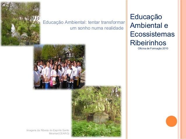 EducaçãoAmbiental eEcossistemasRibeirinhosOficina de Formação 2010Imagens da Ribeira do Espírito SantoMiramar(CEARG)Educaç...