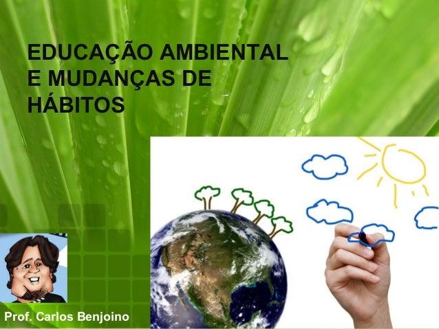 EDUCAÇÃO AMBIENTAL   E MUDANÇAS DE   HÁBITOSProf. Carlos Benjoino