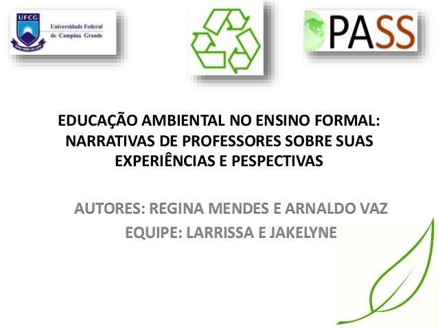 EDUCAÇÃO AMBIENTAL NO ENSINO FORMAL: NARRATIVAS DE PROFESSORES SOBRE SUAS EXPERIÊNCIAS E PESPECTIVAS AUTORES: REGINA MENDE...