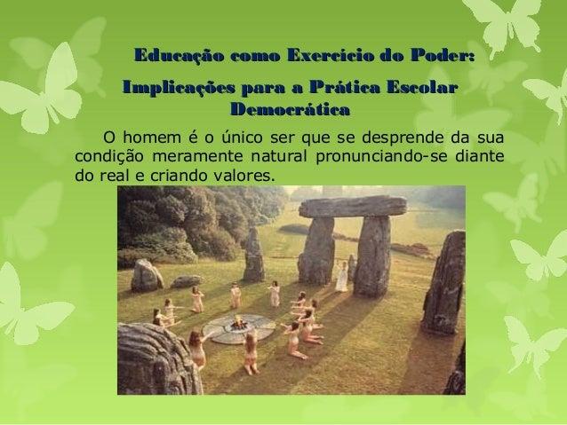 Educação como Exercício do Poder: Implicações para a Prática Escolar Democrática O homem é o único ser que se desprende da...
