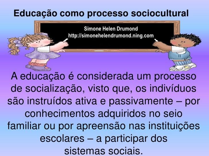 Educação como processo sociocultural                      Simone Helen Drumond              http://simonehelendrumond.ning...