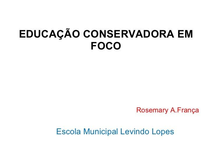 EDUCAÇÃO CONSERVADORA EM FOCO Rosemary A.França Escola Municipal Levindo Lopes