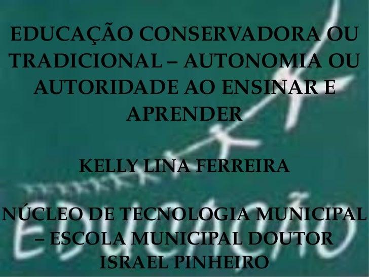 EDUCAÇÃO CONSERVADORA OU TRADICIONAL – AUTONOMIA OU AUTORIDADE AO ENSINAR E APRENDER KELLY LINA FERREIRA NÚCLEO DE TECNOLO...