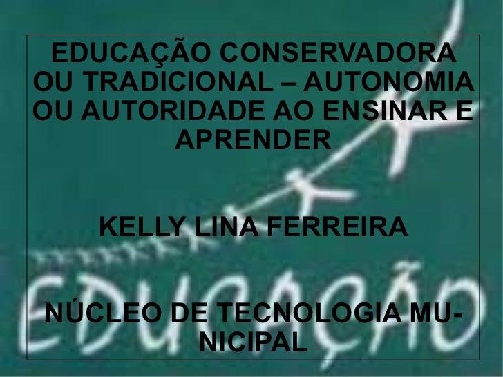 EDUCAÇÃO CONSERVADORA OU TRADICIONAL – AUTONOMIA OU AUTORIDADE AO ENSINAR E APRENDER KELLY LINA FE...