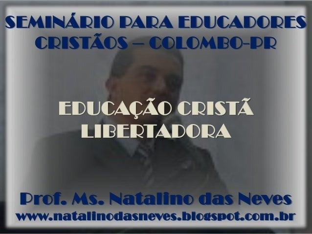 SEMINÁRIO PARA EDUCADORES CRISTÃOS – COLOMBO-PR EDUCAÇÃO CRISTÃ LIBERTADORA Prof. Ms. Natalino das Neves www.natalinodasne...
