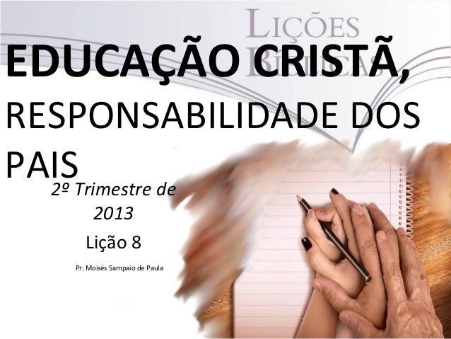 EDUCAÇÃO CRISTÃ,RESPONSABILIDADE DOSPAIS2º Trimestre de2013Lição 8Pr. Moisés Sampaio de Paula