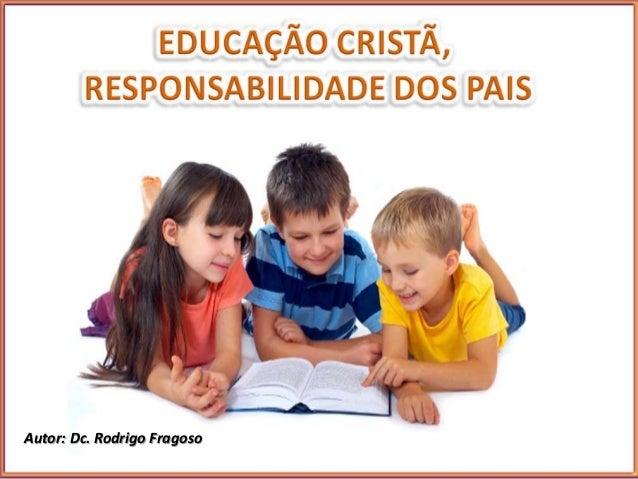 Educação Cristã  Responsabilidade dos Pais  Lição 8  Autor: Dc. Rodrigo Fragoso